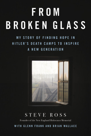 From Broken Glass: My Story of Finding Hope in Hitler's Death Camps to Inspire a New Generation. - Steve Ross